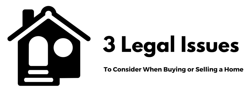 3 Legal Issues to Consider When Buying or Selling A Home