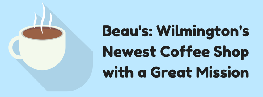 Beau's- Wilmington's Newest Coffee Shop with a Great Mission