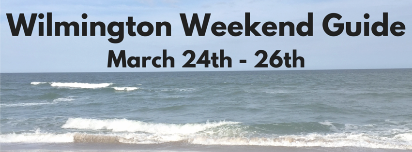 Wilmington Weekend Guide march 24 - 26